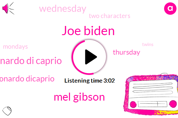 Joe Biden,Mel Gibson,Leonardo Di Caprio,Leonardo Dicaprio,Thursday,Wednesday,Two Characters,Mondays,Twins,Nanjiani,Donald Trump,Twin,Chuck Mangione,ONE,South Korea,Oliver,Jones,Milk,Four,Eight