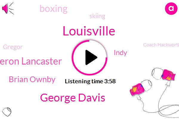 Louisville,George Davis,Cameron Lancaster,Brian Ownby,Indy,Boxing,Skiing,Gregor,Coach Hackworth,Mcinerney,Dobkin,Kelvin,Williams,Twenty Fifth