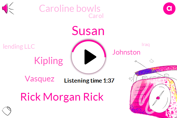 Susan,Rick Morgan Rick,Kipling,Vasquez,Johnston,Caroline Bowls,Carol,Lending Llc,Iraq,Kayley Newsradio Colorado,Seven Degrees,Five Minutes,Five Days,Two Hours
