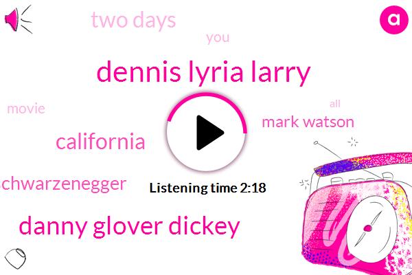 Dennis Lyria Larry,Danny Glover Dickey,California,Schwarzenegger,Mark Watson,Two Days