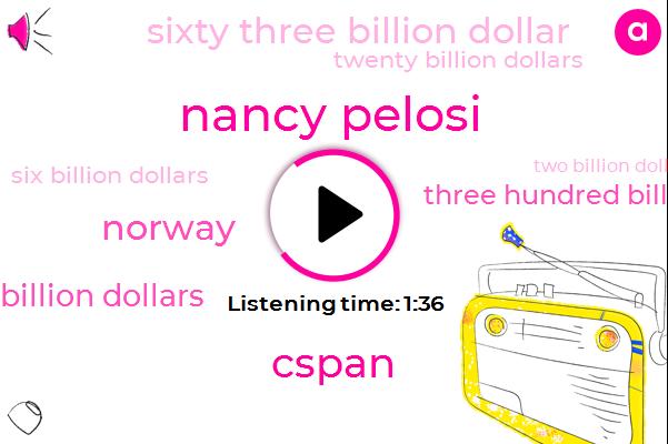 Nancy Pelosi,Cspan,Norway,Eighty Billion Dollars,Three Hundred Billion Dollars,Sixty Three Billion Dollar,Twenty Billion Dollars,Six Billion Dollars,Two Billion Dollars,Seven Hours,Fourmonth,Two Years