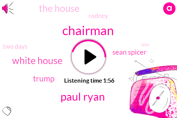 Chairman,Paul Ryan,White House,Donald Trump,Sean Spicer,The House,Rodney,Two Days
