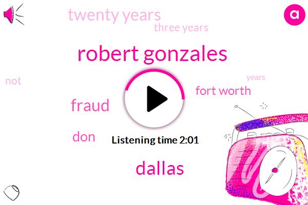 Robert Gonzales,Dallas,Fraud,DON,Fort Worth,Twenty Years,Three Years