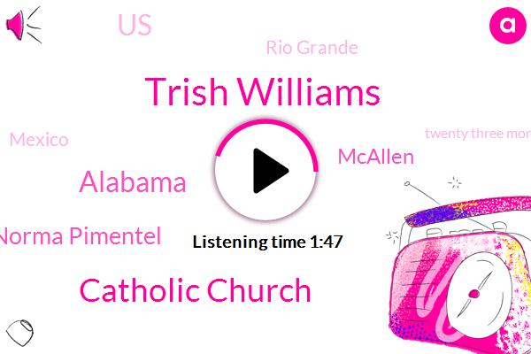 Trish Williams,Catholic Church,Alabama,Norma Pimentel,Mcallen,United States,Rio Grande,Mexico,Twenty Three Month