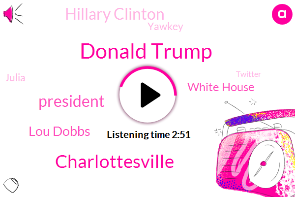 Donald Trump,Charlottesville,President Trump,Lou Dobbs,White House,Hillary Clinton,Yawkey,Julia,Twitter,UK,Milania,Reporter,Sarah Huckabee Sanders,Adam Serwer,David,America,FOX