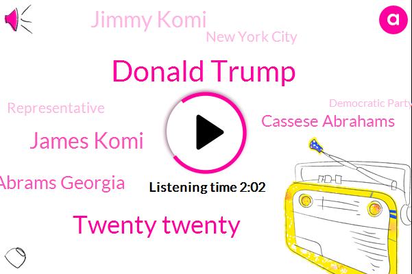 Donald Trump,Twenty Twenty,James Komi,Stacey Abrams Georgia,Cassese Abrahams,Jimmy Komi,New York City,Representative,Democratic Party,Congress,Ninety Second