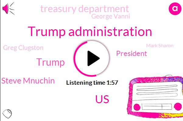 Trump Administration,United States,Donald Trump,Treasury Secretary Steve Mnuchin,President Trump,Treasury Department,George Vanni,Greg Clugston,Mark Sharon,White House,Security Council,Washington,Six Years