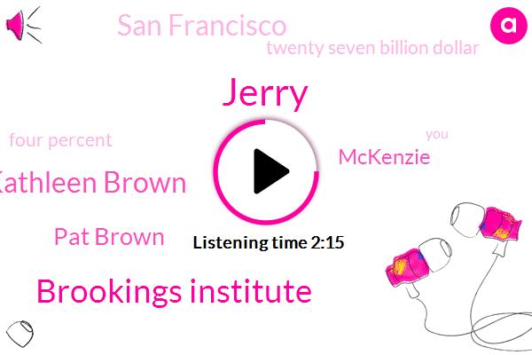 Jerry,Brookings Institute,Kathleen Brown,Pat Brown,Mckenzie,San Francisco,Twenty Seven Billion Dollar,Four Percent