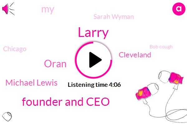 Larry,Founder And Ceo,Oran,Michael Lewis,Cleveland,Sarah Wyman,Chicago,Bob Cough,Mike,Brad,Executive Producer,Maura