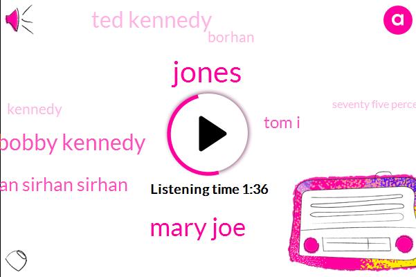 Jones,Mary Joe,Bobby Kennedy,Sirhan Sirhan Sirhan,Tom I,Ted Kennedy,Borhan,Kennedy,Seventy Five Percent,One Year