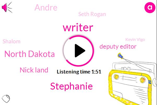 Writer,Stephanie,North Dakota,Nick Land,Deputy Editor,Andre,Seth Rogan,Shalom,Kevin Vigo,Malia,Godoi,Appleby,Minnesota,Four Week