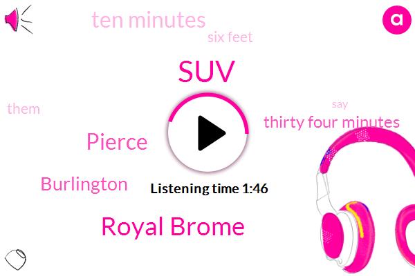 SUV,Royal Brome,Pierce,Burlington,Thirty Four Minutes,Ten Minutes,Six Feet