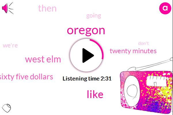 West Elm,Oregon,Sixty Five Dollars,Twenty Minutes