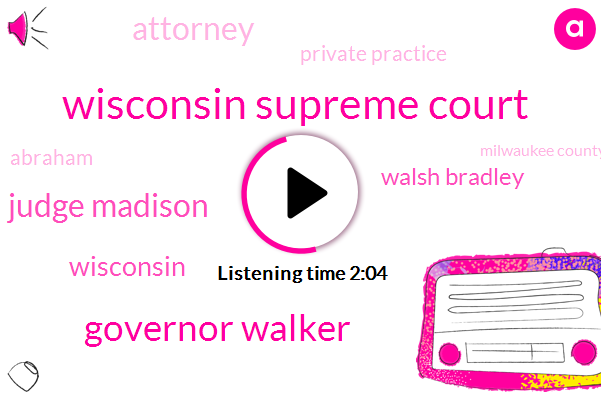 Wisconsin Supreme Court,Governor Walker,Judge Madison,Walsh Bradley,Wisconsin,Attorney,Private Practice,Abraham,Milwaukee County,Real Estate