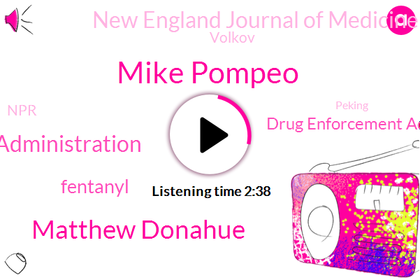 Mike Pompeo,Matthew Donahue,Food And Drug Administration,Fentanyl,Drug Enforcement Administration,New England Journal Of Medicine,Volkov,NPR,Peking,Dr. Laura Raise,Brian Mann,Pacific Northwest,President Jimmy Carter,Mexico,John Rue,Taiwan