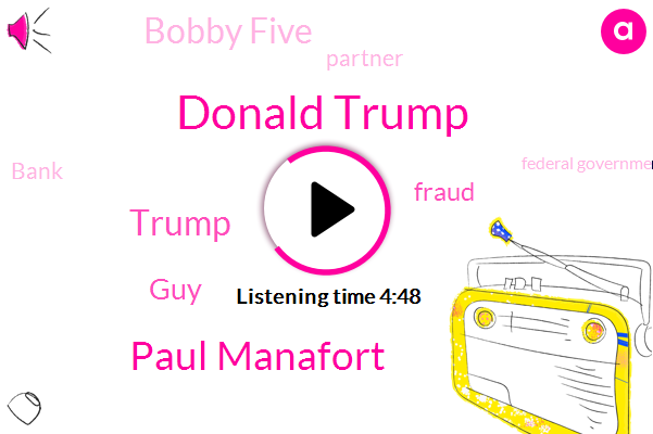 Donald Trump,Paul Manafort,GUY,Fraud,Bobby Five,Partner,Bank,Federal Government,Government,Donald Torek Bank,Scientist,Michael,Conan,Thirty Five Minutes,Sixty Nine Years,Thirty Minutes,Five Degrees