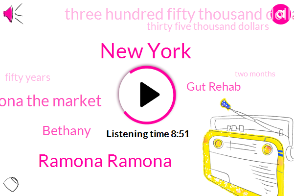New York,Ramona Ramona,Ramona The Market,Bethany,Gut Rehab,Three Hundred Fifty Thousand Dollars,Thirty Five Thousand Dollars,Fifty Years,Two Months