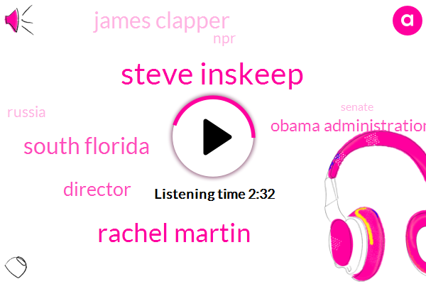 Steve Inskeep,Rachel Martin,South Florida,Director,Obama Administration,James Clapper,NPR,Russia,Senate,Washington