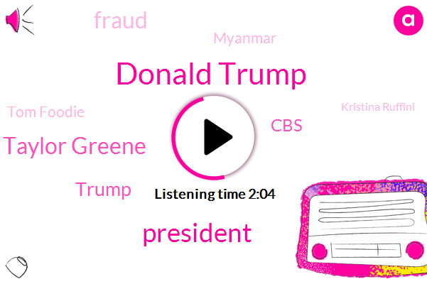 Donald Trump,President Trump,Marjorie Taylor Greene,CBS,Fraud,Myanmar,Tom Foodie,Kristina Ruffini,Congress,Daniel Lippman,Bruce Castor,Sans Souci,Mila,Republican Party,Reporter,David,White House,Cori