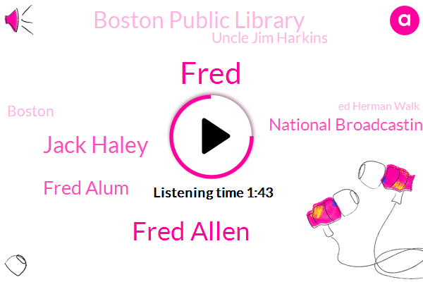 Fred,Fred Allen,Jack Haley,Fred Alum,National Broadcasting Company,Boston Public Library,Uncle Jim Harkins,Boston,Ed Herman Walk,Cambridge,Rhode Island,Benny Kenny,Alan,John