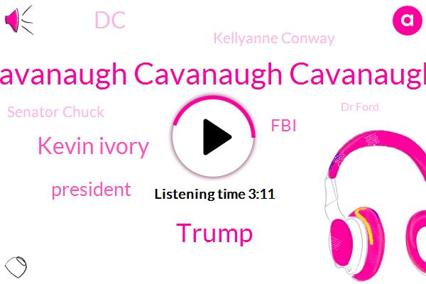 Cavanaugh Cavanaugh Cavanaugh,Donald Trump,Kevin Ivory,FBI,President Trump,DC,Kellyanne Conway,Senator Chuck,Dr Ford,Kate Delaney America,Mitch Mcconnell,Justin,Senate,Mark,Brent Bread,Renton,One Week