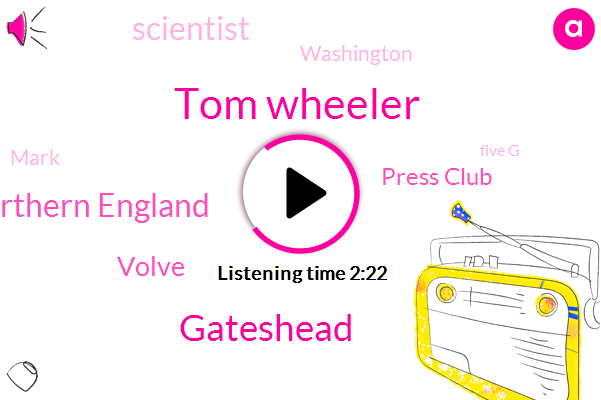 Tom Wheeler,Gateshead,Northern England,Volve,Press Club,Scientist,Washington,Mark,Five G