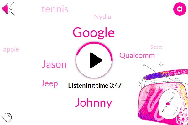 Google,Johnny,Jason,Jeep,Qualcomm,Tennis,Nydia,Apple,Scott,Mcgann,Seven Nanometers,Seven Nanometer,Four Microns,Ten Hours