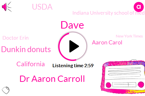 Dave,Dr Aaron Carroll,Dunkin Donuts,California,Aaron Carol,Usda,Indiana University School Of Medicine,Doctor Erin,New York Times,Professor,Two Hundred Fifty Degrees,One Hand,Two Year