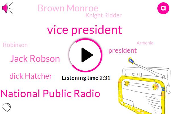 Vice President,National Public Radio,Jack Robson,Dick Hatcher,President Trump,Brown Monroe,Knight Ridder,Robinson,Armenia,Biton,Brian,Ten Years