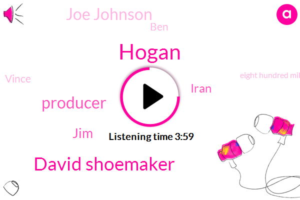 Hogan,David Shoemaker,Producer,JIM,Iran,Joe Johnson,BEN,Vince,Eight Hundred Million Dollars,Ten Years