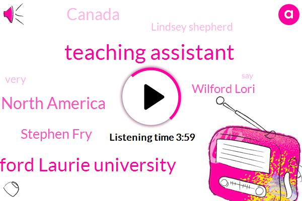 Teaching Assistant,Wilford Laurie University,North America,Stephen Fry,Wilford Lori,Canada,Lindsey Shepherd