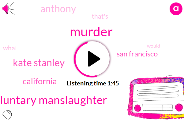 Murder,Involuntary Manslaughter,Kate Stanley,California,San Francisco,Anthony