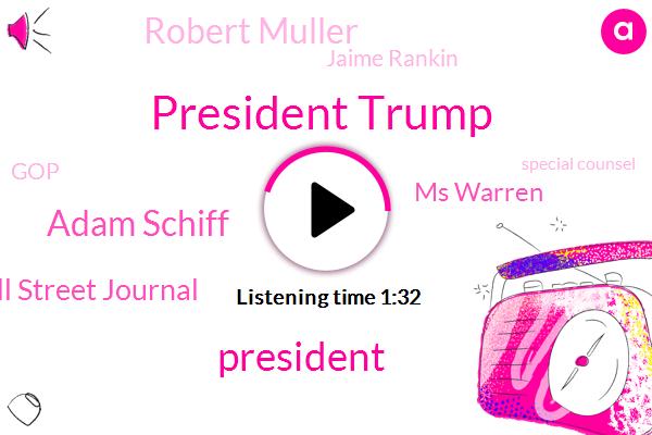 President Trump,Adam Schiff,Wall Street Journal,Ms Warren,Robert Muller,Jaime Rankin,GOP,Special Counsel,Harassment,Congressman,Executive,Chairman,Russia,Maryland,California,Eleven Minutes,One Day