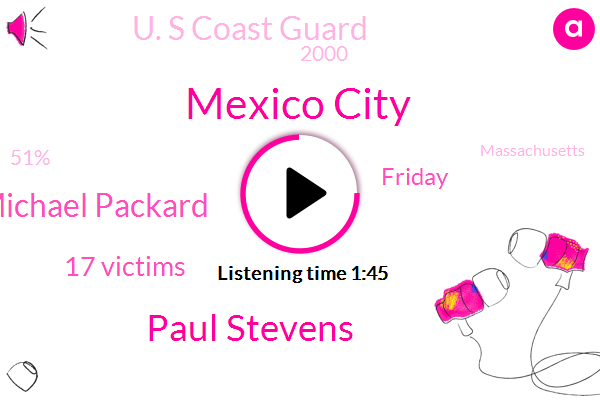 Mexico City,Paul Stevens,Michael Packard,17 Victims,Friday,U. S Coast Guard,2000,51%,Massachusetts,Six People,Fox News,CDC,Atlantic City, New Jersey,19,About 35 Miles,Earlier This Week,Nearly 4000 Bone Fragments,About 30 Seconds,American,17
