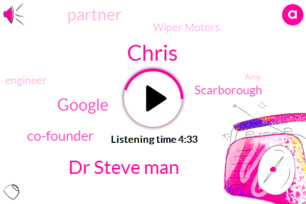 Chris,Dr Steve Man,Google,Co-Founder,Scarborough,Partner,Wiper Motors,Engineer,AMY,Eight Feet,Nine Feet