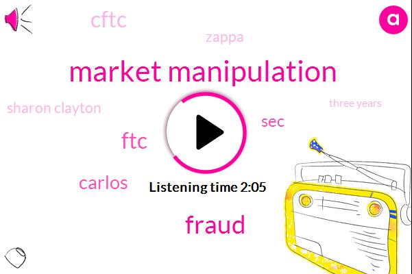 Market Manipulation,Fraud,FTC,Carlos,SEC,Cftc,Zappa,Sharon Clayton,Three Years,Two Years