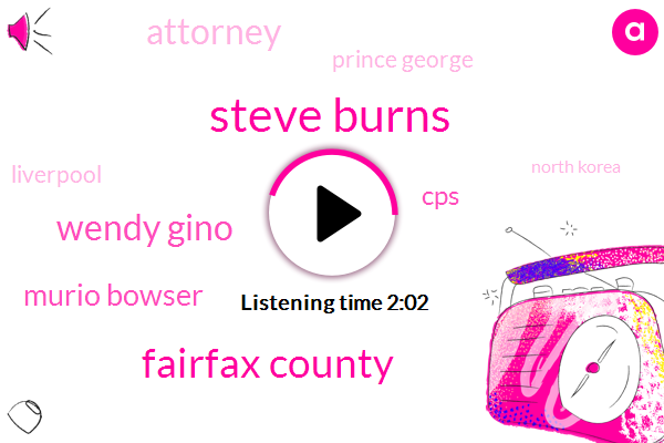 Steve Burns,Fairfax County,Wendy Gino,Murio Bowser,CPS,Attorney,Prince George,Liverpool,North Korea,President Trump,Sweden,Prime Minister,Washington,Official,Vince Gray,Chuck Fees,Bazzar,Antoine Wilson