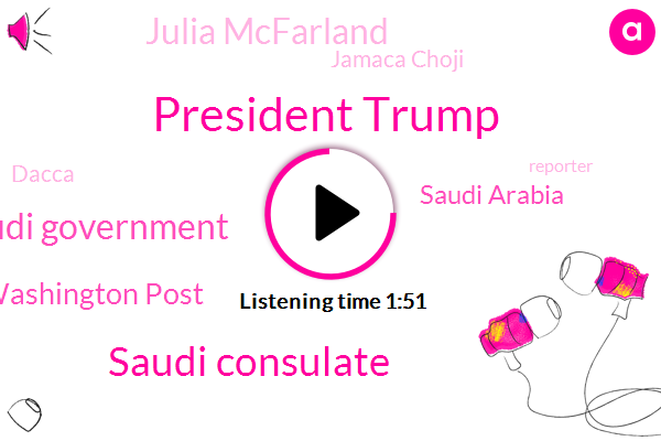 President Trump,Saudi Consulate,Saudi Government,Washington Post,Saudi Arabia,Julia Mcfarland,Jamaca Choji,Dacca,Reporter,Solomon,CBS,Milania,Congress,Murder,Turkey,United States,Shoji,Melania,Writer