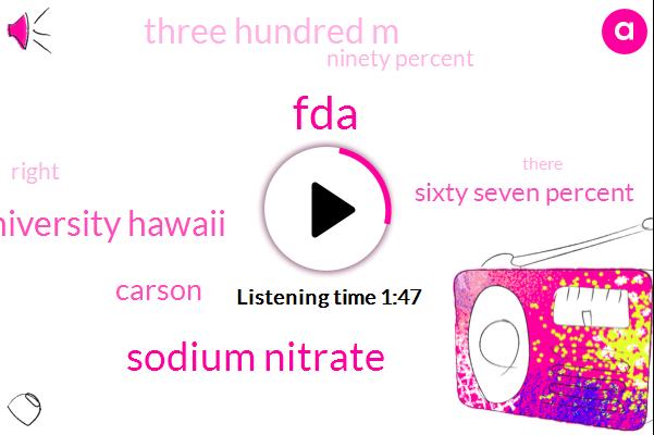 Sodium Nitrate,FDA,University Hawaii,Carson,Sixty Seven Percent,Three Hundred M,Ninety Percent