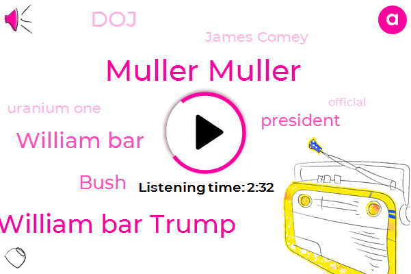 Muller Muller,William Bar Trump,William Bar,Bush,President Trump,DOJ,James Comey,Uranium One,Official,White House,Clintons,Special Counsel,Russia,Ukraine,Executive,Forty Three Days