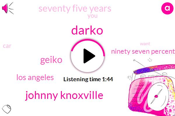 Darko,Johnny Knoxville,Geiko,Los Angeles,Ninety Seven Percent,Seventy Five Years