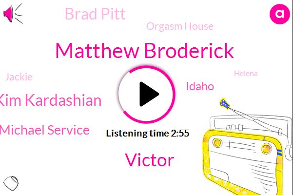 Matthew Broderick,Victor,Kim Kardashian,Michael Service,Idaho,Brad Pitt,Orgasm House,Jackie,Helena,Steve,Maury Justin,Texas,Jesse,Kerry