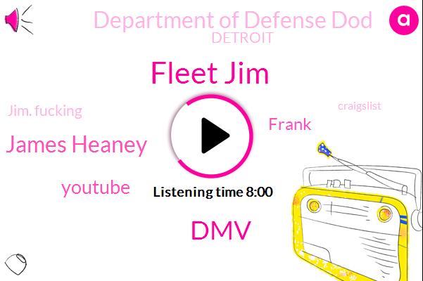 Fleet Jim,DMV,James Heaney,Youtube,Frank,Department Of Defense Dod,Detroit,Jim. Fucking,Craigslist,Netflix,Starbucks,Craig Cousy,Kimberly,Cadillac,Damien,Dr Musk,Jeff,Chris Alvarado,Caroline Connor,Sons