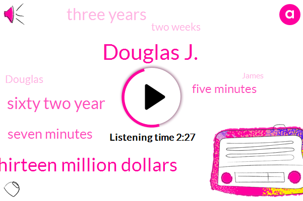 Douglas J.,Thirteen Million Dollars,Sixty Two Year,Seven Minutes,Five Minutes,Three Years,Two Weeks