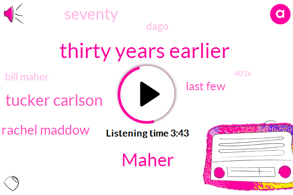 Thirty Years Earlier,Maher,Eight,Tucker Carlson,Rachel Maddow,Last Few,Seventy,Dago,Bill Maher,401K
