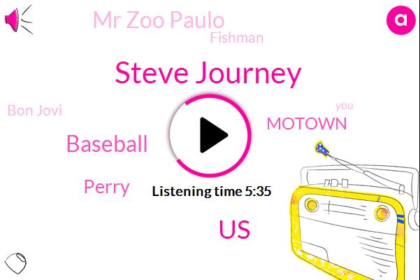 Steve Journey,United States,Baseball,Perry,Motown,Mr Zoo Paulo,Fishman,Bon Jovi,Steve Dirty,Mickey,Simon Mike,Flynn,Steve
