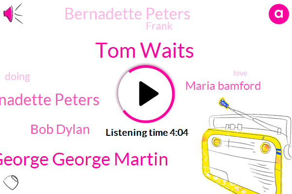 Tom Waits,George George Martin,Bernadette Peters Bernadette Peters,Bob Dylan,Maria Bamford,Bernadette Peters,Frank