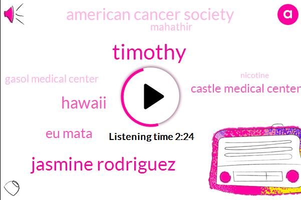 Timothy,Jasmine Rodriguez,Hawaii,Eu Mata,Castle Medical Center,American Cancer Society,Mahathir,Gasol Medical Center,Nicotine