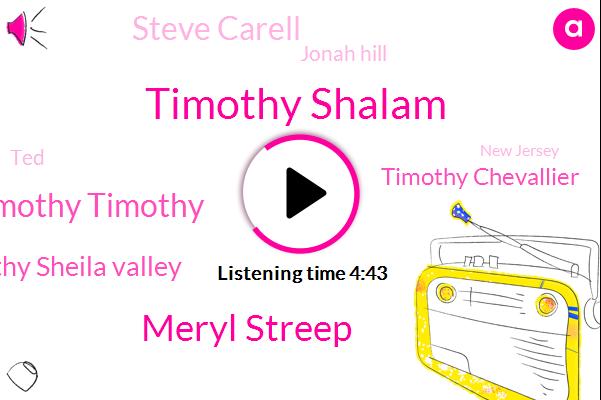 Timothy Shalam,Meryl Streep,Timothy Timothy Timothy,Tim Timothy Sheila Valley,Timothy Chevallier,Steve Carell,Jonah Hill,TED,New Jersey,Ferrell,FOX,Pittsburgh,Alva Volvo Lally.