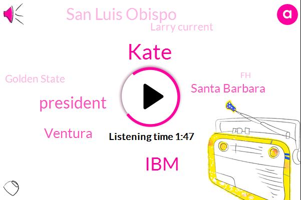 Kate,IBM,President Trump,Ventura,Santa Barbara,San Luis Obispo,Larry Current,Golden State,FH,White House,Bob Costantini,China,Bob Constantini,Beijing,Washington,Fresno Kings Madera
